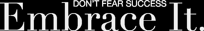 Don't fear success. Embrace it.